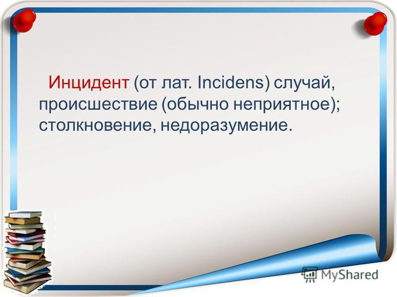 Инцидент (от лат. Incidens) случай, происшествие (обычно неприятное); столкновение, недоразумение.