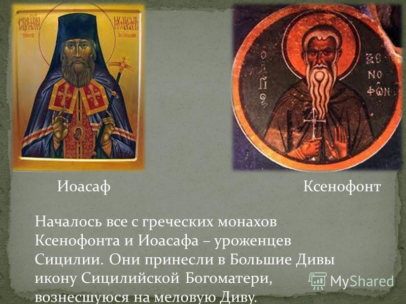 Началось все с греческих монахов Ксенофонта и Иоасафа – уроженцев Сицилии. Они принесли в Большие Дивы икону Сицилийской Богоматери, вознесшуюся на меловую Диву. Ксенофонт Иоасаф