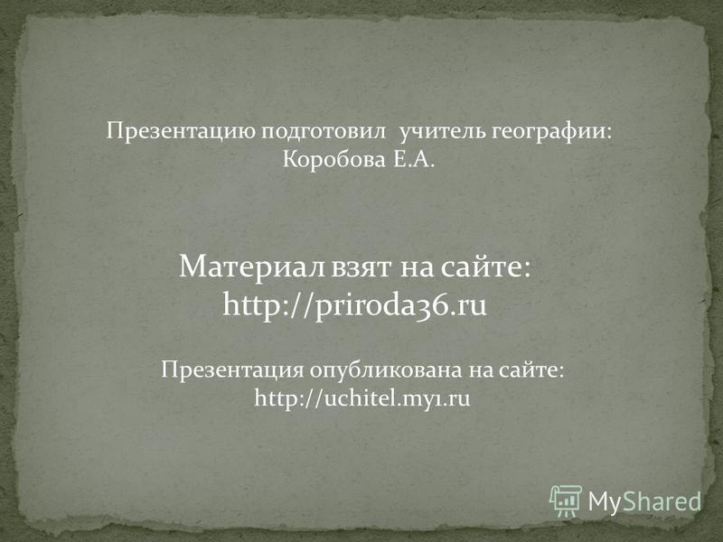 Презентация опубликована на сайте: http://uchitel.my1. ru Материал взят на сайте: http://priroda36. ru Презентацию подготовил учитель географии: Коробова Е.А.