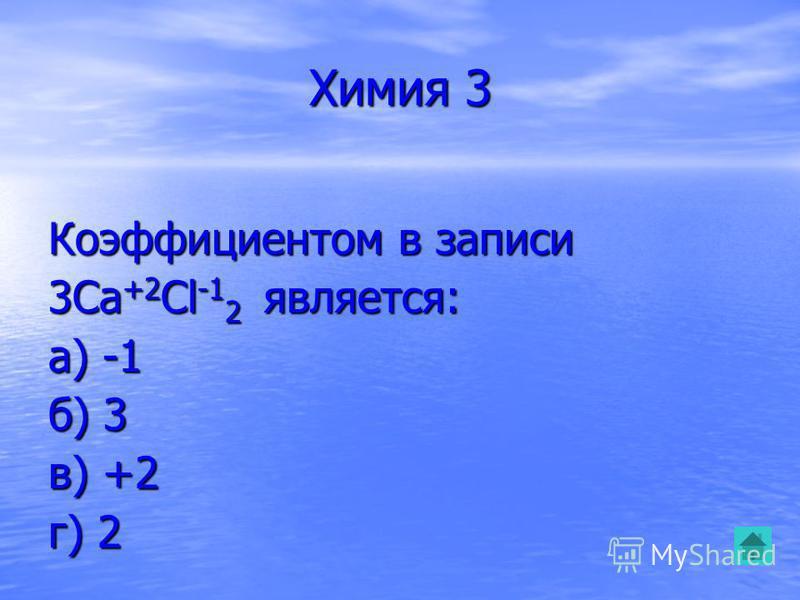 Химия 3 Коэффициентом в записи 3Ca +2 Cl -1 2 является: а) -1 б) 3 в) +2 г) 2