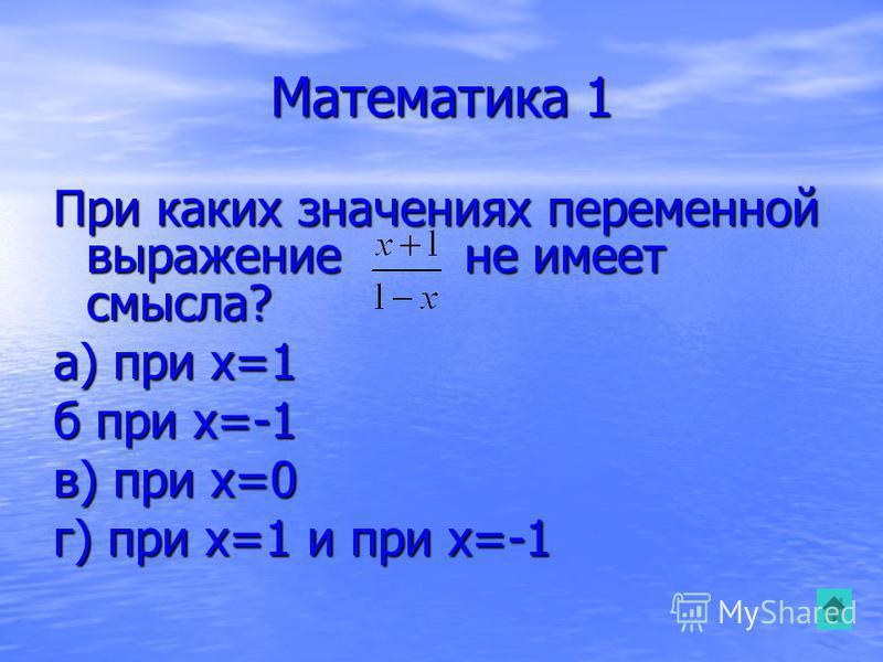 Математика 1 При каких значениях переменной выражение не имеет смысла? а) при x=1 б при x=-1 в) при x=0 г) при x=1 и при x=-1