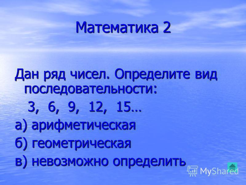 Математика 2 Дан ряд чисел. Определите вид последовательности: 3, 6, 9, 12, 15… 3, 6, 9, 12, 15… а) арифметическая б) геометрическая в) невозможно определить