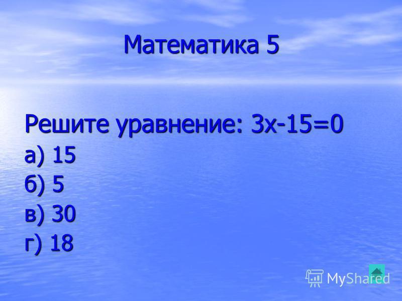 Математика 5 Решите уравнение: 3x-15=0 а) 15 б) 5 в) 30 г) 18