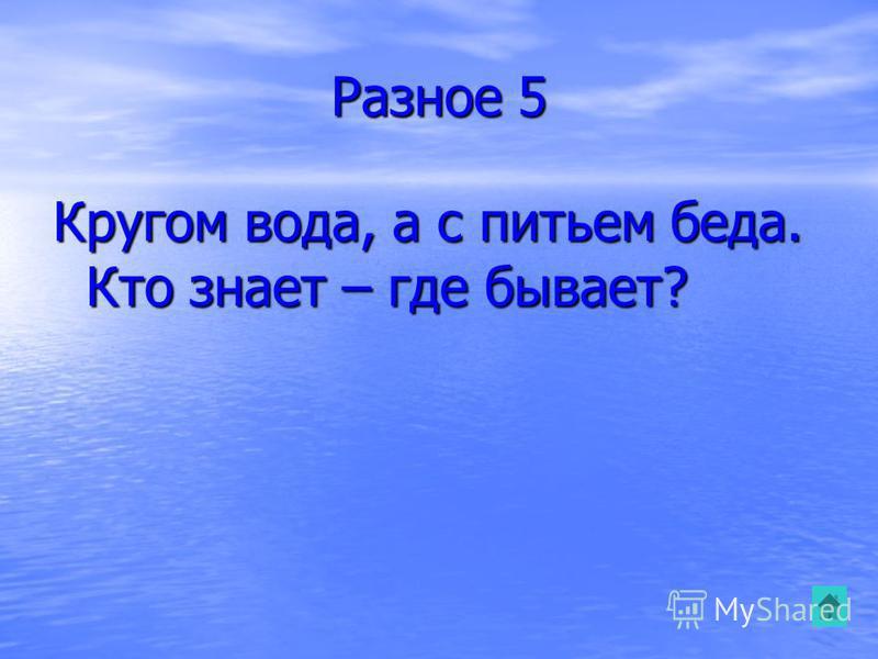 Разное 5 Кругом вода, а с питьем беда. Кто знает – где бывает?