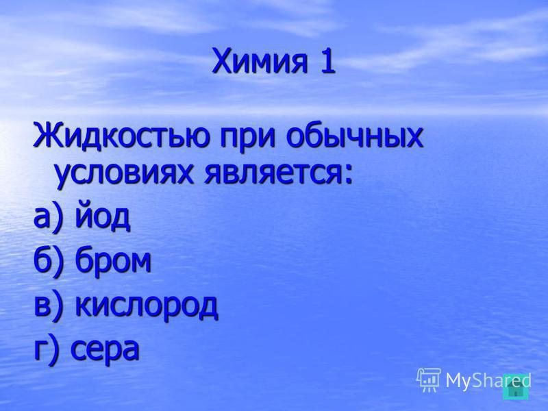 Химия 1 Жидкостью при обычных условиях является: а) йод б) бром в) кислород г) сера