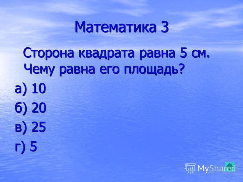 Математика 3 Сторона квадрата равна 5 см. Чему равна его площадь? Сторона квадрата равна 5 см. Чему равна его площадь? а) 10 б) 20 в) 25 г) 5