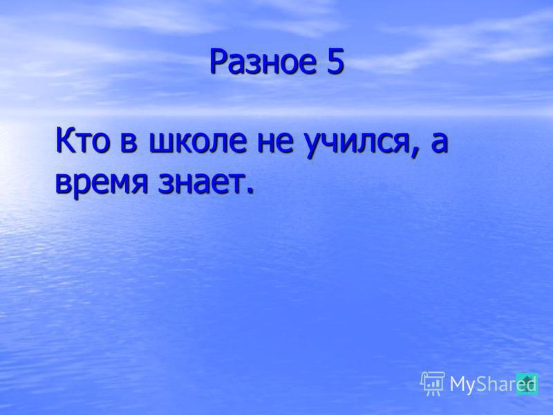 Разное 5 Кто в школе не учился, а время знает. Кто в школе не учился, а время знает.