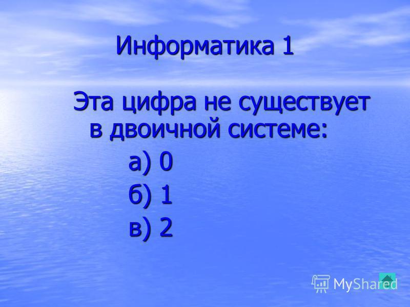 Информатика 1 Эта цифра не существует в двоичной системе: а) 0 а) 0 б) 1 б) 1 в) 2 в) 2