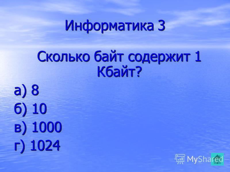 Информатика 3 Сколько байт содержит 1 Кбайт? Сколько байт содержит 1 Кбайт? а) 8 б) 10 в) 1000 г) 1024
