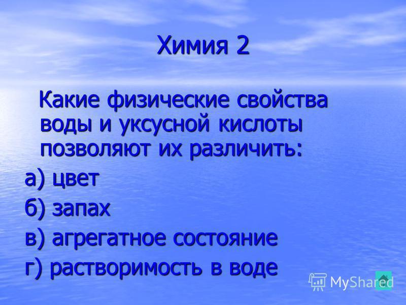 Химия 2 Какие физические свойства воды и уксусной кислоты позволяют их различить: Какие физические свойства воды и уксусной кислоты позволяют их различить: а) цвет б) запах в) агрегатное состояние г) растворимость в воде