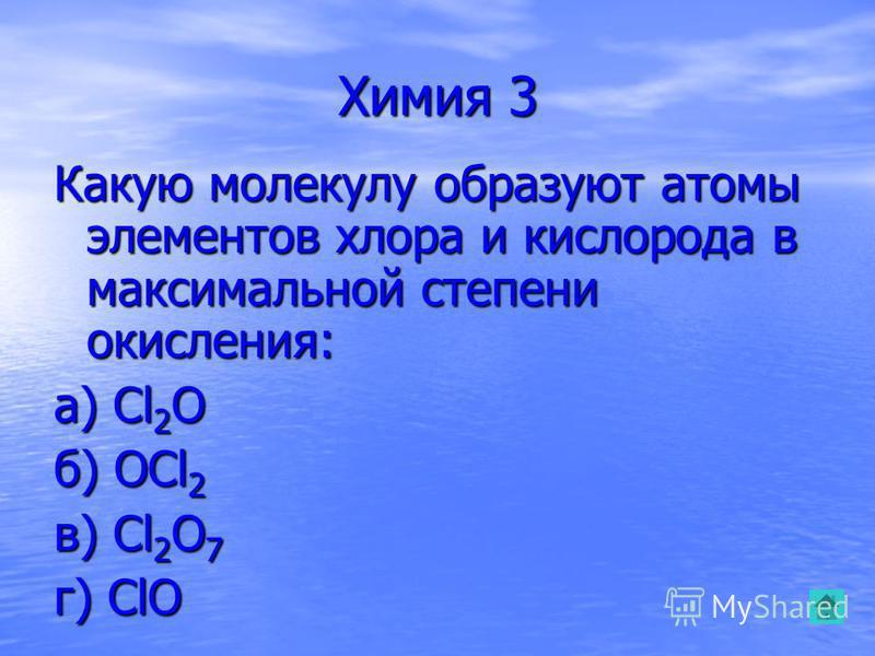 Химия 3 Какую молекулу образуют атомы элементов хлора и кислорода в максимальной степени окисления: а) Cl 2 O б) OCl 2 в) Cl 2 O 7 г) ClO