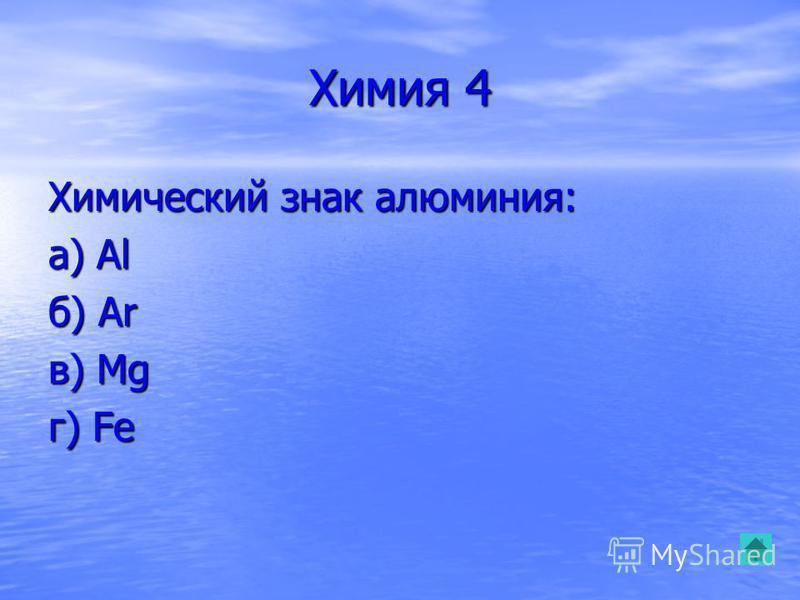 Химия 4 Химический знак алюминия: а) Al б) Ar в) Mg г) Fe