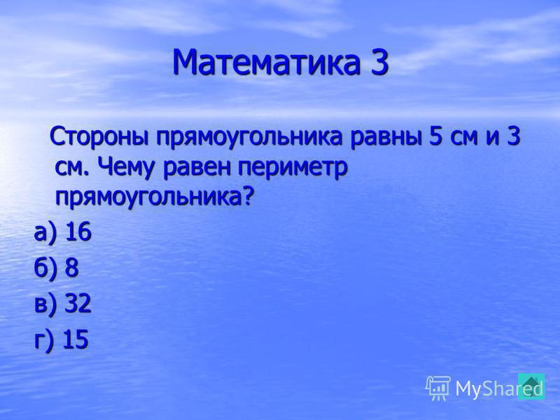 Математика 3 Стороны прямоугольника равны 5 см и 3 см. Чему равен периметр прямоугольника? Стороны прямоугольника равны 5 см и 3 см. Чему равен периметр прямоугольника? а) 16 б) 8 в) 32 г) 15
