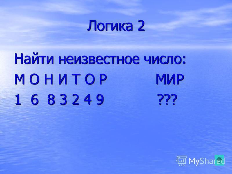 Логика 2 Найти неизвестное число: М О Н И Т О Р МИР 1 6 8 3 2 4 9 ???