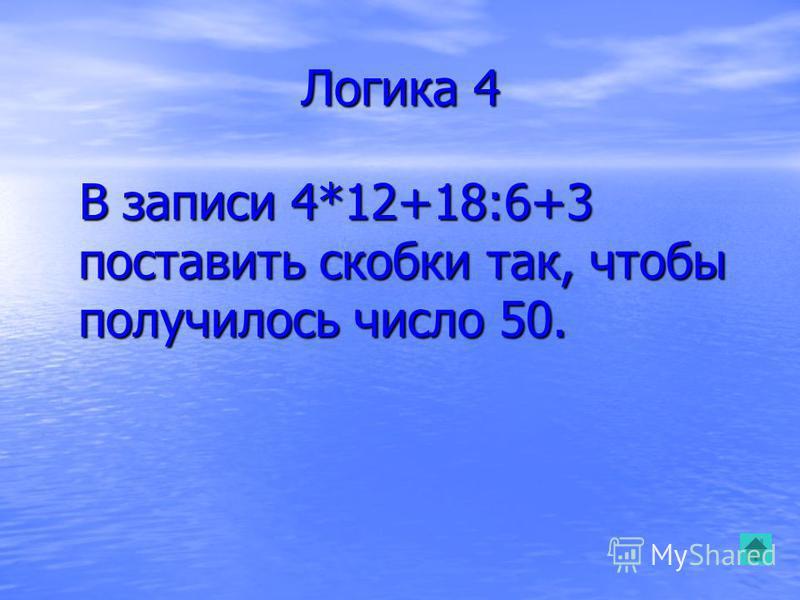 Логика 4 В записи 4*12+18:6+3 поставить скобки так, чтобы получилось число 50. В записи 4*12+18:6+3 поставить скобки так, чтобы получилось число 50.