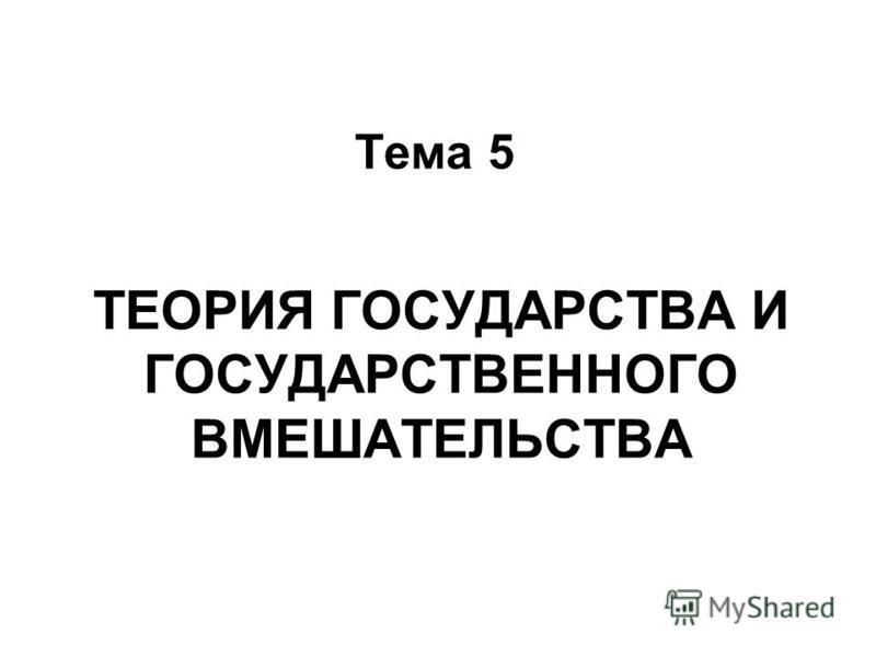ТЕОРИЯ ГОСУДАРСТВА И ГОСУДАРСТВЕННОГО ВМЕШАТЕЛЬСТВА Тема 5