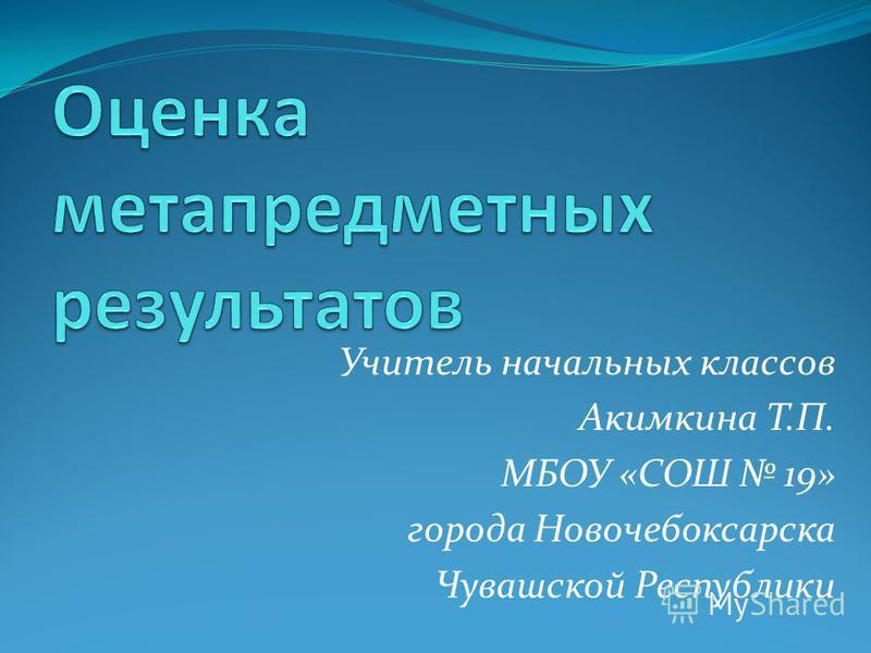 Учитель начальных классов Акимкина Т.П. МБОУ «СОШ 19» города Новочебоксарска Чувашской Республики