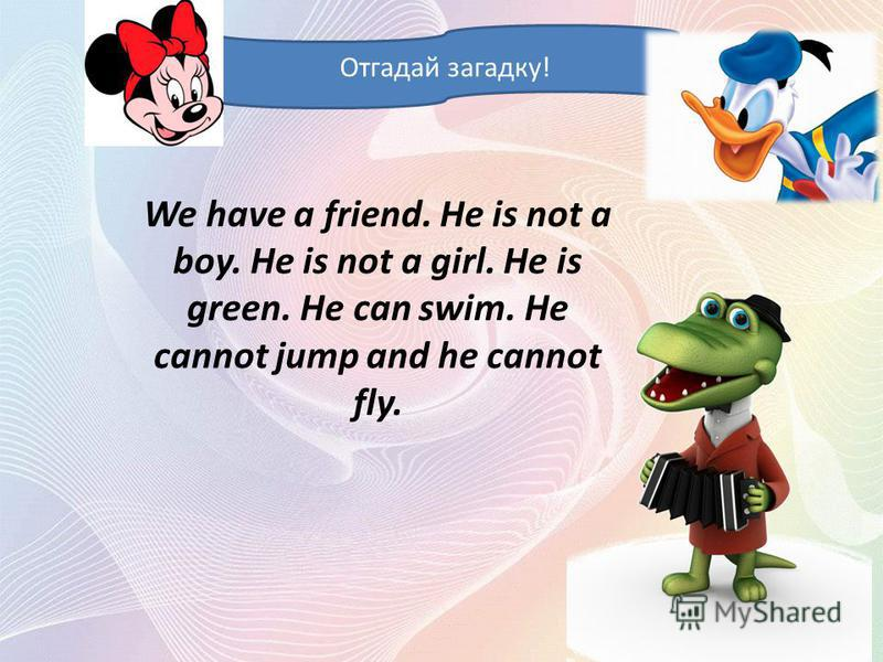 We have a friend. He is not a boy. He is not a girl. He is green. He can swim. He cannot jump and he cannot fly. Отгадай загадку!