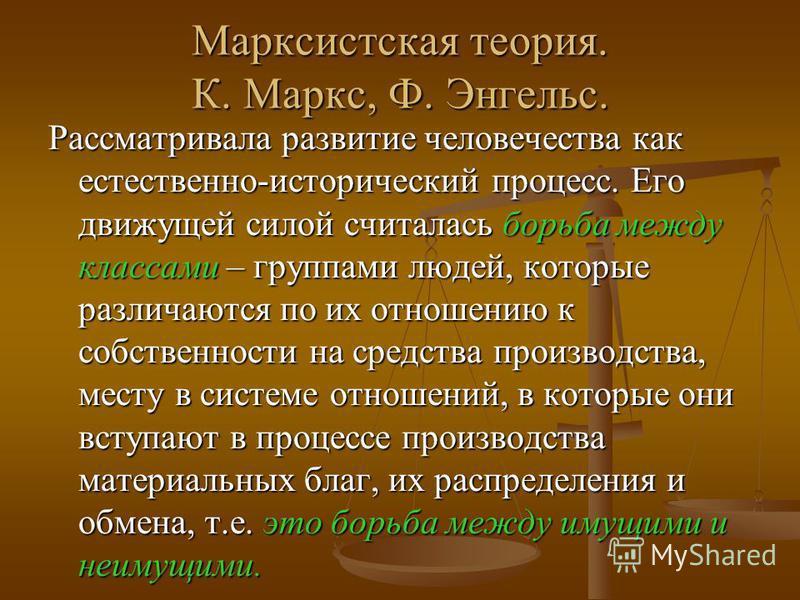 Марксистская теория. К. Маркс, Ф. Энгельс. Рассматривала развитие человечества как естественно-исторический процесс. Его движущей силой считалась борьба между классами – группами людей, которые различаются по их отношению к собственности на средства