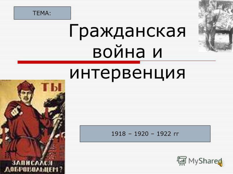 Гражданская война и интервенция 1918 – 1920 – 1922 гг ТЕМА: