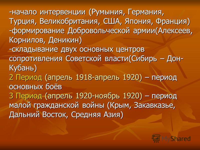 -начало интервенции (Румыния, Германия, Турция, Великобритания, США, Япония, Франция) -формирование Добровольческой армии(Алексеев, Корнилов, Деникин) -складывание двух основных центров сопротивления Советской власти(Сибирь – Дон- Кубань) 2 Период (а