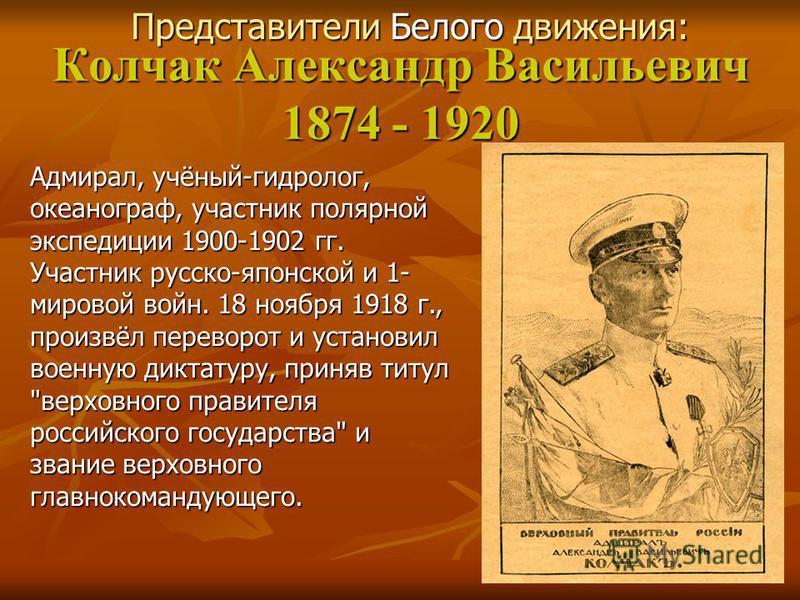 Колчак Александр Васильевич 1874 - 1920 Адмирал, учёный-гидролог, океанограф, участник полярной экспедиции 1900-1902 гг. Участник русско-японской и 1- мировой войн. 18 ноября 1918 г., произвёл переворот и установил военную диктатуру, приняв титул
