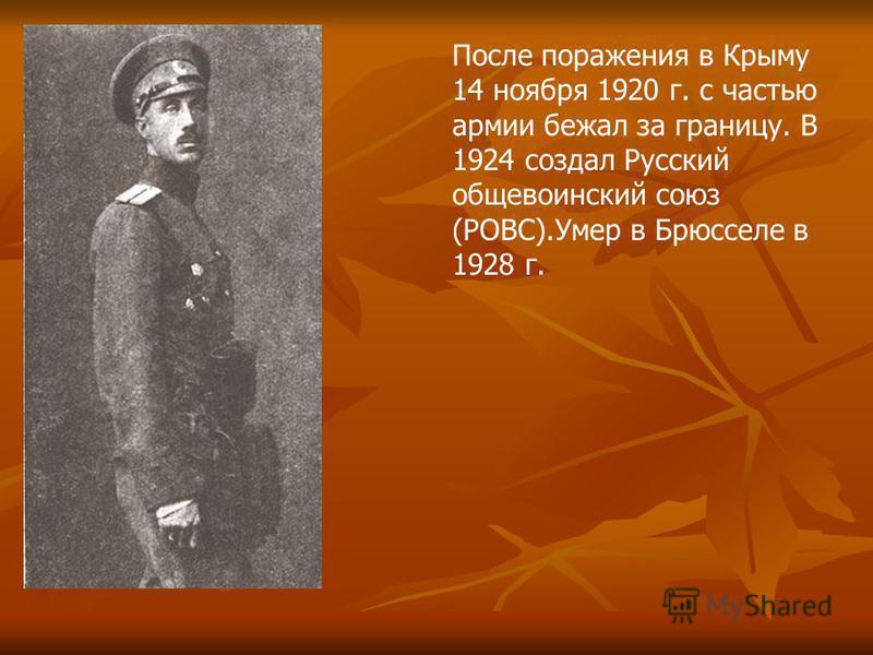 После поражения в Крыму 14 ноября 1920 г. с частью армии бежал за границу. В 1924 создал Русский общевоинский союз (РОВС).Умер в Брюсселе в 1928 г.