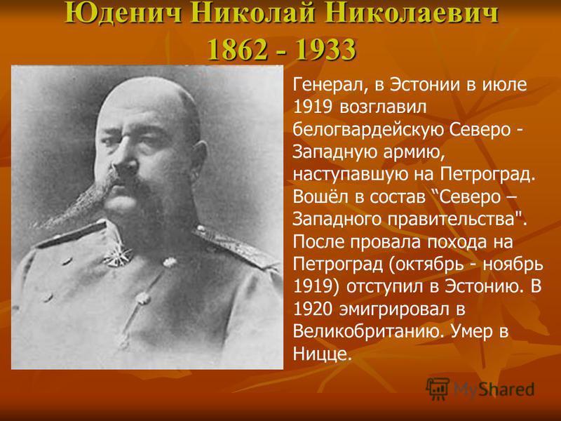 Юденич Николай Николаевич 1862 - 1933 Генерал, в Эстонии в июле 1919 возглавил белогвардейскую Северо - Западную армию, наступавшую на Петроград. Вошёл в состав Северо – Западного правительства