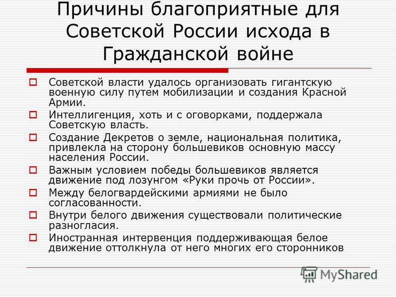 Причины благоприятные для Советской России исхода в Гражданской войне Советской власти удалось организовать гигантскую военную силу путем мобилизации и создания Красной Армии. Интеллигенция, хоть и с оговорками, поддержала Советскую власть. Создание