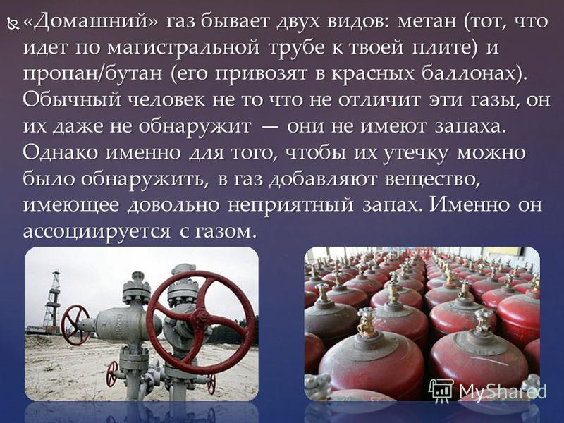 «Домашний» газ бывает двух видов: метан (тот, что идет по магистральной трубе к твоей плите) и пропан/бутан (его привозят в красных баллонах). Обычный человек не то что не отличит эти газы, он их даже не обнаружит они не имеют запаха. Однако именно д