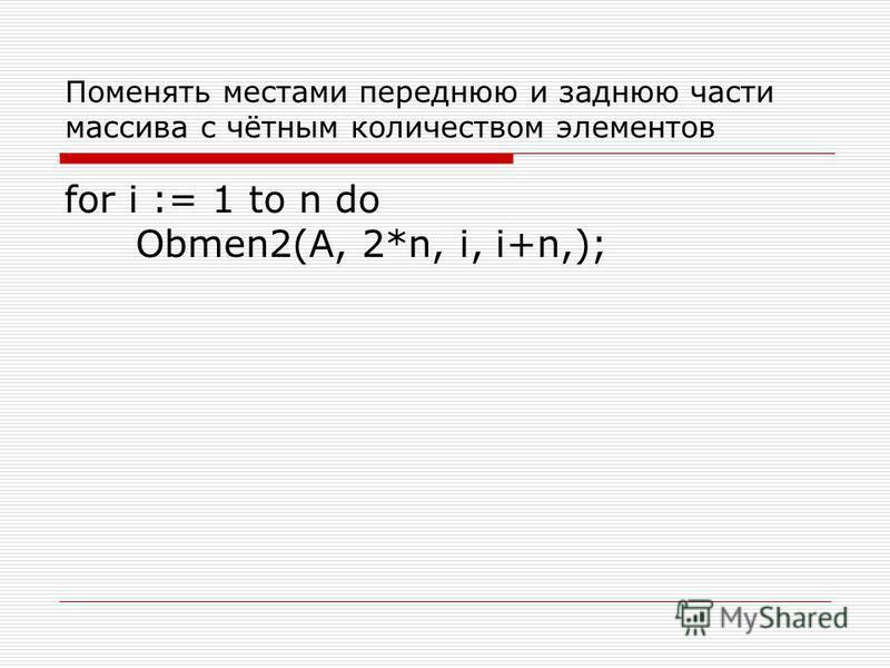 Поменять местами переднюю и заднюю части массива с чётным количеством элементов for i := 1 to n do Obmen2(A, 2*n, i, i+n,);