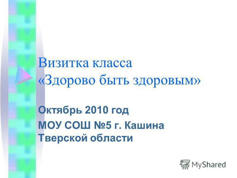Визитка класса «Здорово быть здоровым» Октябрь 2010 год МОУ СОШ 5 г. Кашина Тверской области
