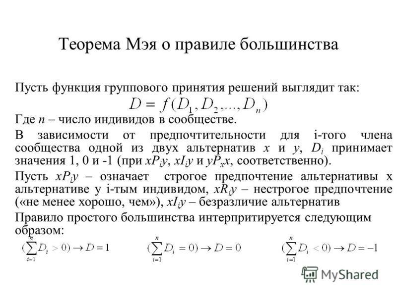 Теорема Мэя о правиле большинства Пусть функция группового принятия решений выглядит так: Где n – число индивидов в сообществе. В зависимости от предпочтительности для i-того члена сообщества одной из двух альтернатив x и y, D i принимает значения 1,