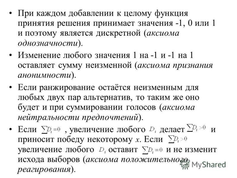 При каждом добавлении к целому функция принятия решения принимает значения -1, 0 или 1 и поэтому является дискретной (аксиома однозначности). Изменение любого значения 1 на -1 и -1 на 1 оставляет сумму неизменной (аксиома признания анонимности). Если