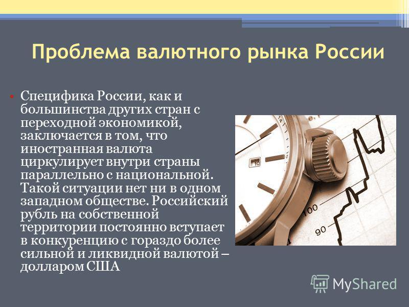 Проблема валютного рынка России Специфика России, как и большинства других стран с переходной экономикой, заключается в том, что иностранная валюта циркулирует внутри страны параллельно с национальной. Такой ситуации нет ни в одном западном обществе.