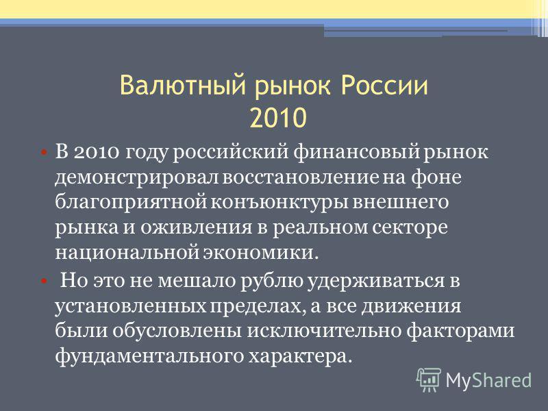 Валютный рынок России 2010 В 2010 году российский финансовый рынок демонстрировал восстановление на фоне благоприятной конъюнктуры внешнего рынка и оживления в реальном секторе национальной экономики. Но это не мешало рублю удерживаться в установленн