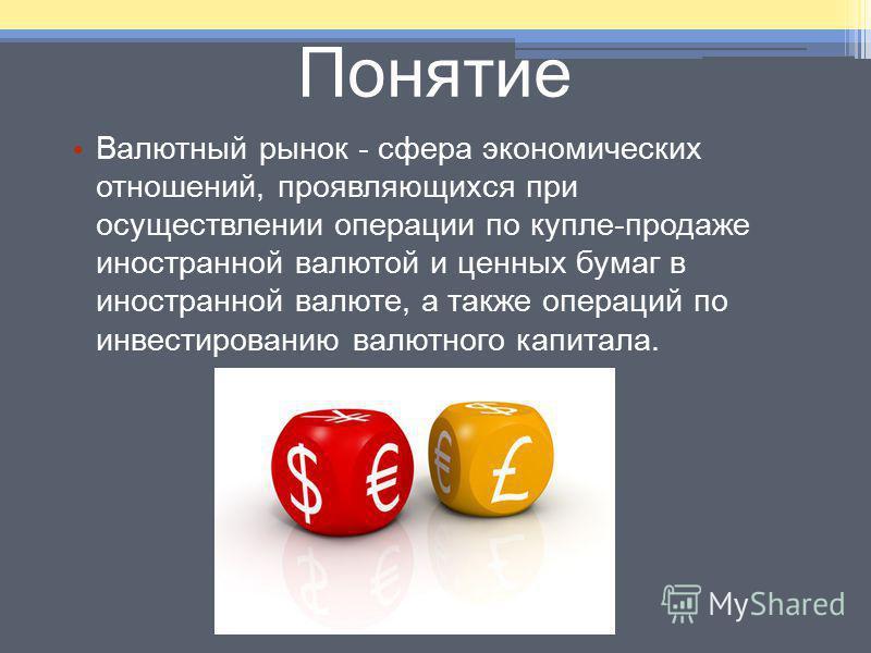 Понятие Валютный рынок - сфера экономических отношений, проявляющихся при осуществлении операции по купле-продаже иностранной валютой и ценных бумаг в иностранной валюте, а также операций по инвестированию валютного капитала.