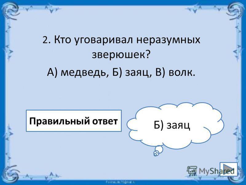 2. Кто уговаривал неразумных зверюшек? А) медведь, Б) заяц, В) волк. Правильный ответ Б) заяц