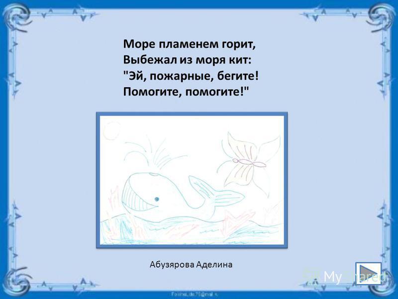 Море пламенем горит, Выбежал из моря кит: Эй, пожарные, бегите! Помогите, помогите! Абузярова Аделина