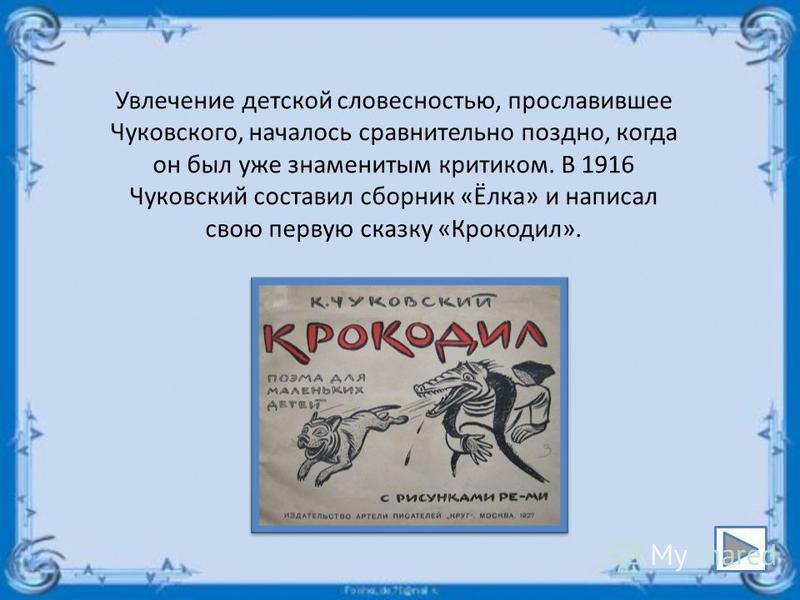 Увлечение детской словесностью, прославившее Чуковского, началось сравнительно поздно, когда он был уже знаменитым критиком. В 1916 Чуковский составил сборник «Ёлка» и написал свою первую сказку «Крокодил».