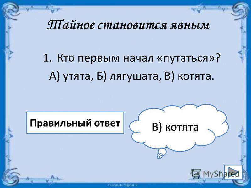 Тайное становится явным 1. Кто первым начал «путаться»? А) утята, Б) лягушата, В) котята. Правильный ответ В) котята