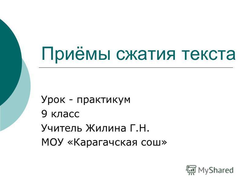 Приёмы сжатия текста Урок - практикум 9 класс Учитель Жилина Г.Н. МОУ «Карагачская сош»