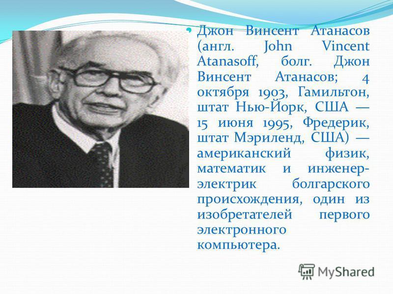 Джон Винсент Атанасов (англ. John Vincent Atanasoff, болг. Джон Винсент Атанасов; 4 октября 1903, Гамильтон, штат Нью-Йорк, США 15 июня 1995, Фредерик, штат Мэриленд, США) американский физик, математик и инженер- электрик болгарского происхождения, о