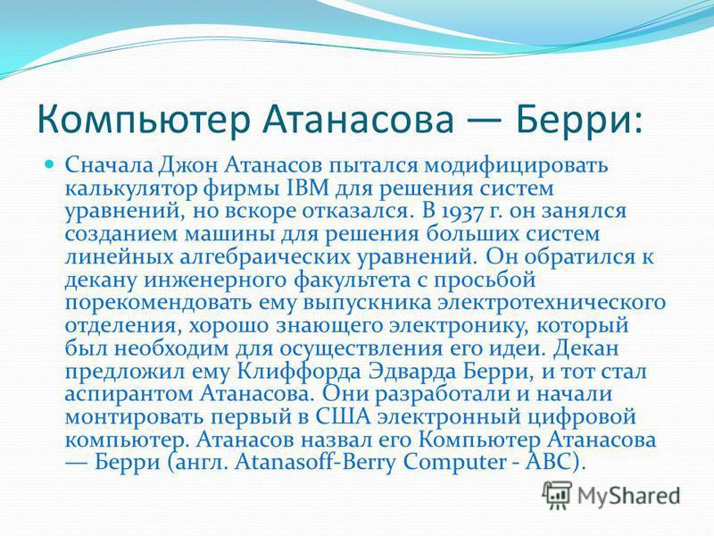 Компьютер Атанасова Берри: Сначала Джон Атанасов пытался модифицировать калькулятор фирмы IBM для решения систем уравнений, но вскоре отказался. В 1937 г. он занялся созданием машины для решения больших систем линейных алгебраических уравнений. Он об