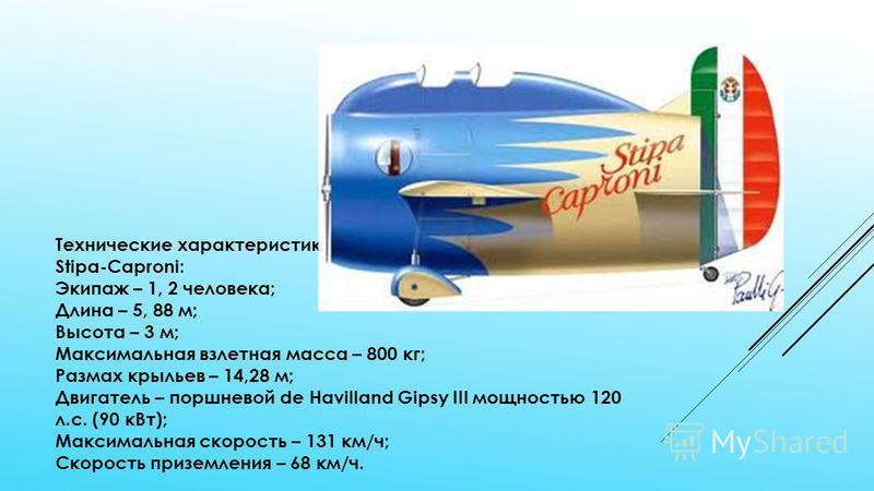 Технические характеристики экспериментального самолета Stipa-Caproni: Экипаж – 1, 2 человека; Длина – 5, 88 м; Высота – 3 м; Максимальная взлетная масса – 800 кг; Размах крыльев – 14,28 м; Двигатель – поршневой de Havilland Gipsy III мощностью 120 л.