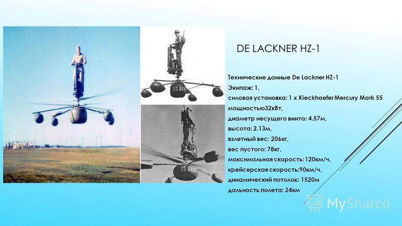 DE LACKNER HZ-1 Технические данные De Lackner HZ-1 Экипаж: 1, силовая установка: 1 x Kieckhaefer Mercury Mark 55 мощностью 32 к Вт, диаметр несущего винта: 4.57 м, высота: 2.13 м, взлетный вес: 206 кг, вес пустого: 78 кг, максимальная скорость: 120 к