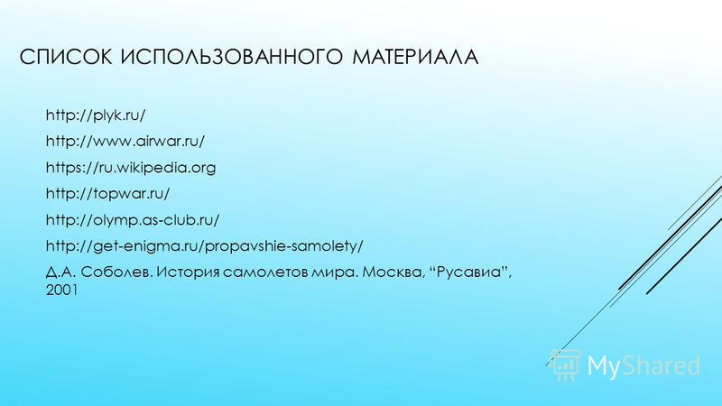 СПИСОК ИСПОЛЬЗОВАННОГО МАТЕРИАЛА http://plyk.ru/ http://www.airwar.ru/ https://ru.wikipedia.org http://topwar.ru/ http://olymp.as-club.ru/ http://get-enigma.ru/propavshie-samolety/ Д.А. Соболев. История самолетов мира. Москва, Русавиа, 2001