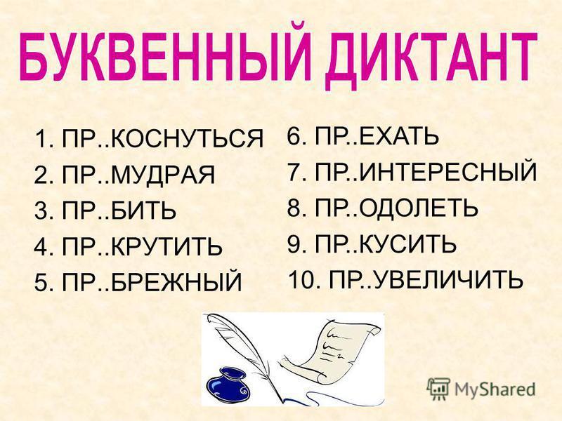 1. ПР..КОСНУТЬСЯ 2. ПР..МУДРАЯ 3. ПР..БИТЬ 4. ПР..КРУТИТЬ 5. ПР..БРЕЖНЫЙ 6. ПР..ЕХАТЬ 7. ПР..ИНТЕРЕСНЫЙ 8. ПР..ОДОЛЕТЬ 9. ПР..КУСИТЬ 10. ПР..УВЕЛИЧИТЬ