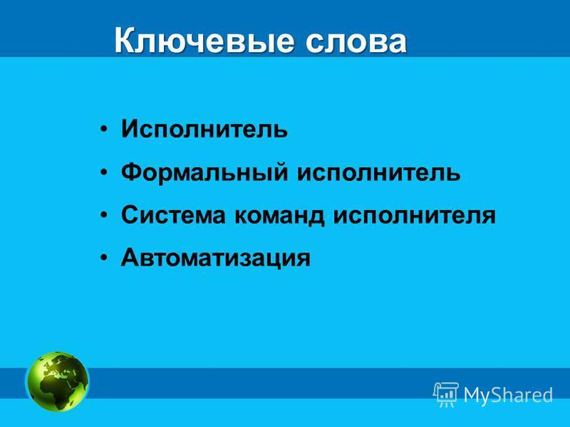 Ключевые слова Исполнитель Формальный исполнитель Система команд исполнителя Автоматизация