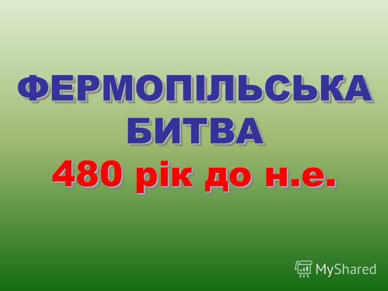 ФЕРМОПІЛЬСЬКАБИТВА 480 рік до н.е. ФЕРМОПІЛЬСЬКАБИТВА